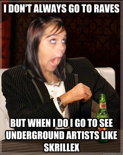 I don't always go to raves but when i do i go to see underground artists like skrillex
