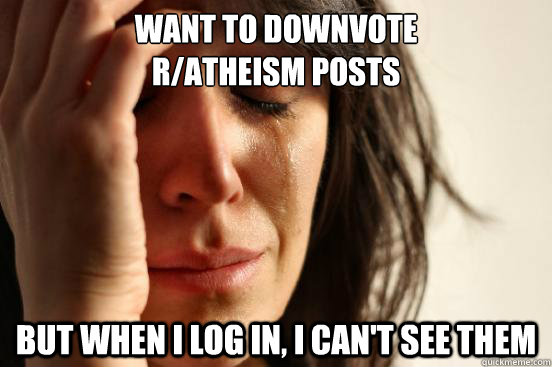Want to downvote  r/atheism posts but when I log in, I can't see them - Want to downvote  r/atheism posts but when I log in, I can't see them  First World Problems