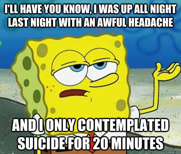 I'll have you know, I was up all night last night with an awful headache And I only contemplated suicide for 20 minutes - I'll have you know, I was up all night last night with an awful headache And I only contemplated suicide for 20 minutes  Tough Spongebob