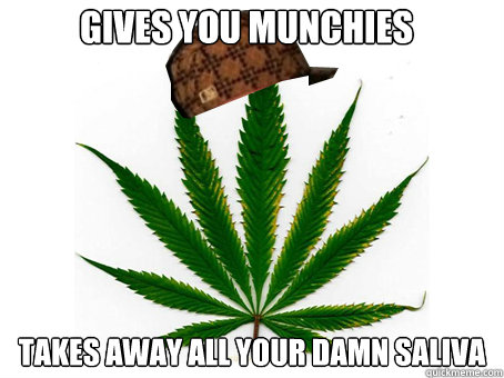gives you munchies takes away all your damn saliva