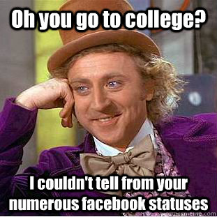 Oh you go to college? I couldn't tell from your numerous facebook statuses