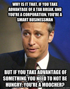 Why is it that, if you take advantage of a tax break, and you're a corporation, you're a smart businessman  but if you take advantage of something you need to not be hungry, you're a moocher? - Why is it that, if you take advantage of a tax break, and you're a corporation, you're a smart businessman  but if you take advantage of something you need to not be hungry, you're a moocher?  John Stewart Checkmate