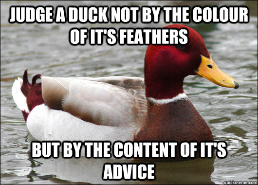 Judge a duck not by the colour of it's feathers But by the content of it's advice - Judge a duck not by the colour of it's feathers But by the content of it's advice  Malicious Advice Mallard