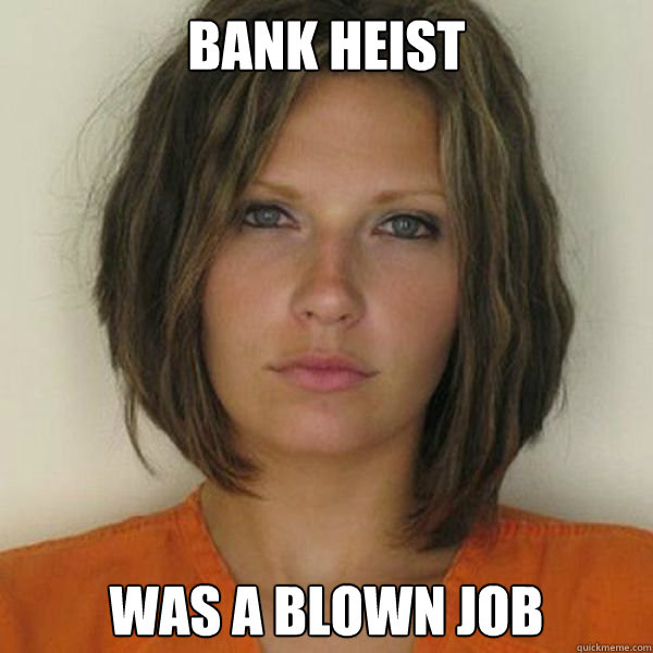 Bank heist was a blown job - Bank heist was a blown job  Attractive Convict
