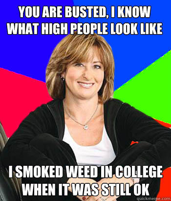 You are busted, I know what high people look like I smoked weed in college when it was still ok - You are busted, I know what high people look like I smoked weed in college when it was still ok  Sheltering Suburban Mom