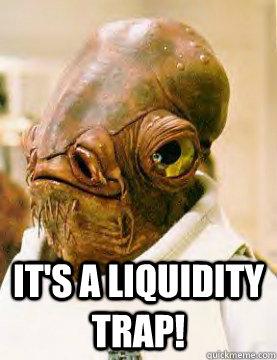 It's a liquidity trap!  admiral ackbar