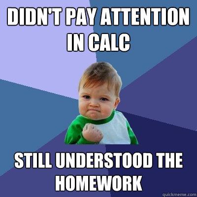 didn't pay attention in calc still understood the homework  Success Kid