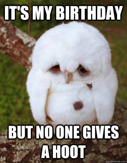 it's my birthday but no one gives a hoot