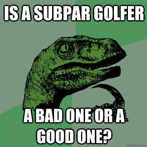 Is a subpar golfer a bad one or a good one? - Is a subpar golfer a bad one or a good one?  Philosoraptor