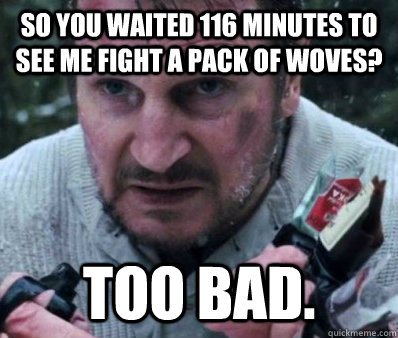 So you waited 116 minutes to see me fight a pack of woves? too bad.