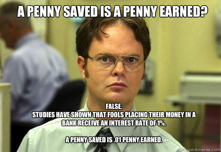 A penny saved is a penny earned? False. Studies have shown that fools placing their money in a bank receive an interest rate of 1%.  A penny saved is .01 penny earned. - A penny saved is a penny earned? False. Studies have shown that fools placing their money in a bank receive an interest rate of 1%.  A penny saved is .01 penny earned.  Schrute