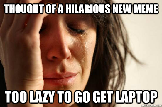 thought of a hilarious new meme too lazy to go get laptop - thought of a hilarious new meme too lazy to go get laptop  First World Problems