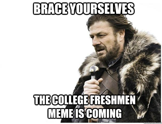 Brace yourselves The college freshmen meme is coming - Brace yourselves The college freshmen meme is coming  Imminent Ned