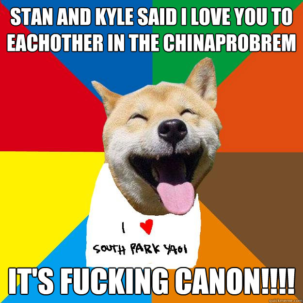 Stan and Kyle said i love you to eachother in the chinaprobrem it's fucking canon!!!!