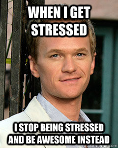 When I get stressed I stop being stressed and be awesome instead