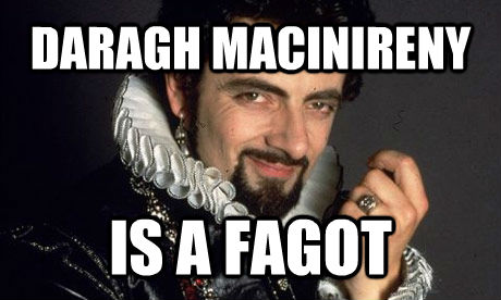 DARAGH MACINIRENY IS A FAGOT - DARAGH MACINIRENY IS A FAGOT  blackadder