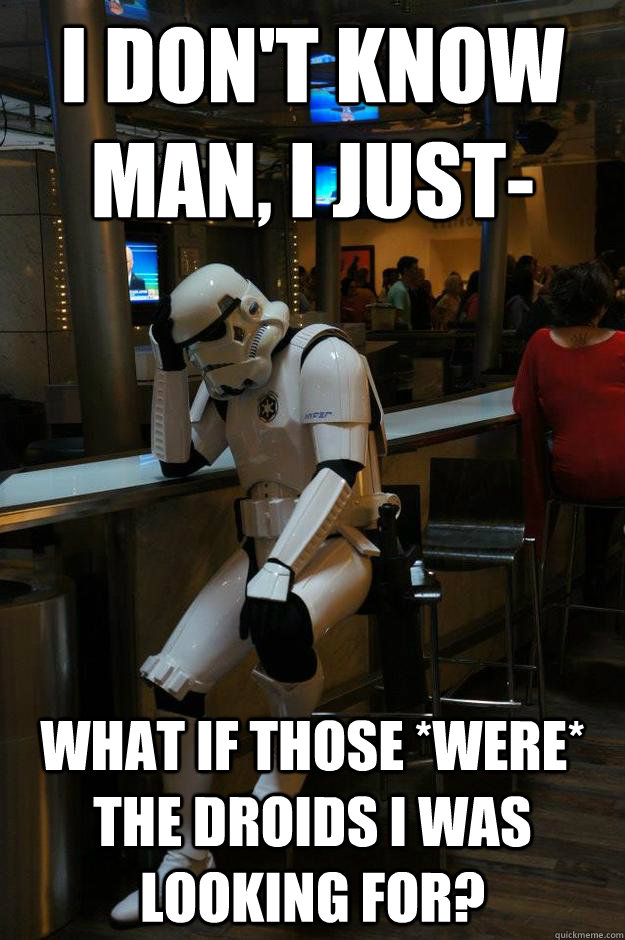 I don't know man, I just- What if those *were* the droids I was looking for? - I don't know man, I just- What if those *were* the droids I was looking for?  Depressed Stormtrooper