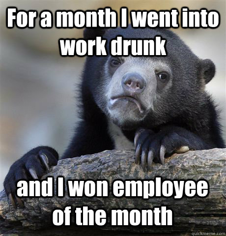 For a month I went into work drunk and I won employee of the month - For a month I went into work drunk and I won employee of the month  Confession Bear