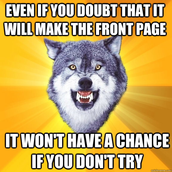 Even if you doubt that it will make the front page It won't have a chance if you don't try - Even if you doubt that it will make the front page It won't have a chance if you don't try  Courage Wolf