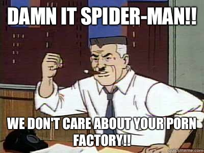 DAMN IT SPIDER-MAN!! WE DON'T CARE ABOUT YOUR PORN FACTORY!!
