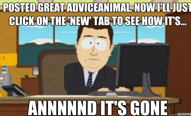 posted great adviceanimal. Now I'll just click on the 'new' tab to see how it's... ANnnnnD IT'S gone - posted great adviceanimal. Now I'll just click on the 'new' tab to see how it's... ANnnnnD IT'S gone  aaaand its gone