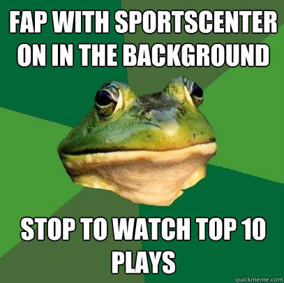 Fap with Sportscenter on in the background Stop to watch Top 10 plays - Fap with Sportscenter on in the background Stop to watch Top 10 plays  Foul Bachelor Frog