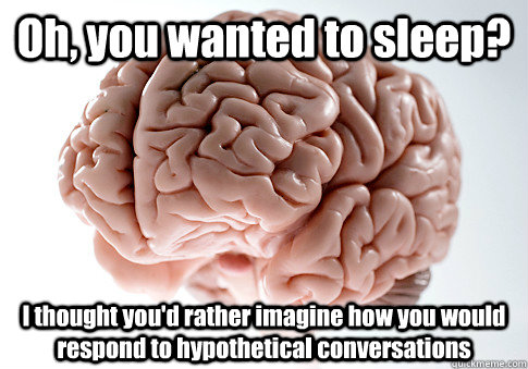 Oh, you wanted to sleep? I thought you'd rather imagine how you would respond to hypothetical conversations - Oh, you wanted to sleep? I thought you'd rather imagine how you would respond to hypothetical conversations  Scumbag Brain