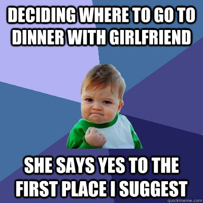 Deciding where to go to dinner with girlfriend she says yes to the first place i suggest - Deciding where to go to dinner with girlfriend she says yes to the first place i suggest  Success Kid