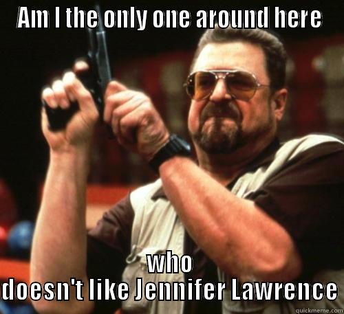 J-Law ain't hot - AM I THE ONLY ONE AROUND HERE WHO DOESN'T LIKE JENNIFER LAWRENCE Am I The Only One Around Here