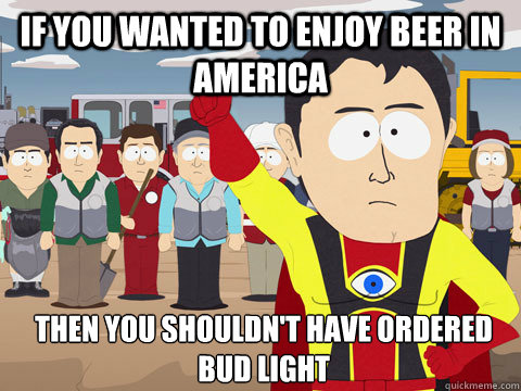 If you wanted to enjoy beer in America Then you shouldn't have ordered Bud Light  Captain Hindsight