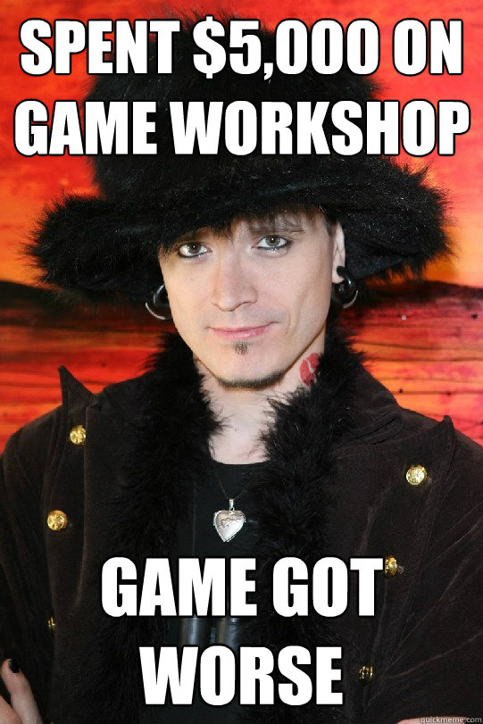 Spent $5,000 on game workshop Game got worse - Spent $5,000 on game workshop Game got worse  Lolgame