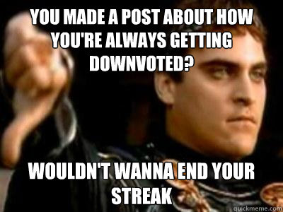 you made a post about how you're always getting downvoted? wouldn't wanna end your streak - you made a post about how you're always getting downvoted? wouldn't wanna end your streak  Downvoting Roman