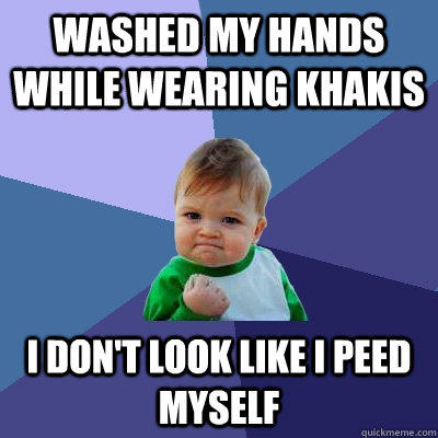 Washed my hands while wearing khakis i don't look like i peed myself