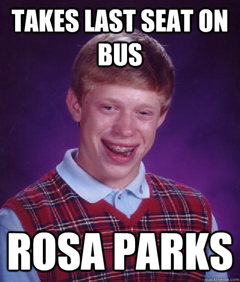 takes last seat on bus rosa parks - takes last seat on bus rosa parks  Bad Luck Brian