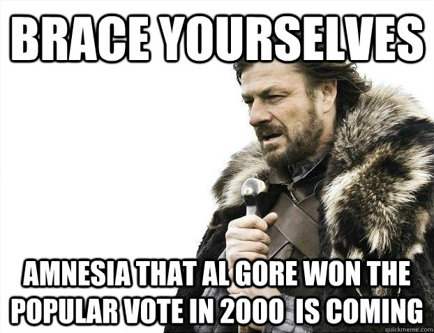 Brace yourselves Amnesia that Al Gore won the popular vote in 2000  is coming - Brace yourselves Amnesia that Al Gore won the popular vote in 2000  is coming  Misc