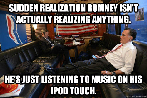 Sudden realization Romney isn't actually realizing anything. He's just listening to music on his iPod Touch. - Sudden realization Romney isn't actually realizing anything. He's just listening to music on his iPod Touch.  Sudden Realization Romney