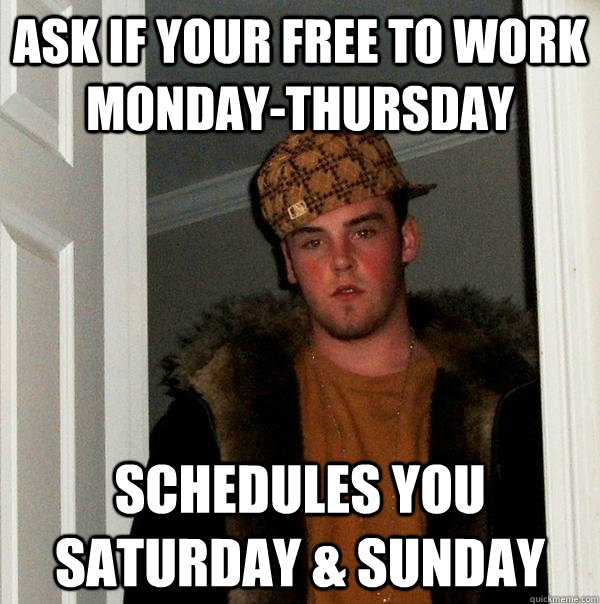 Ask if your free to work Monday-Thursday Schedules you Saturday & sunday - Ask if your free to work Monday-Thursday Schedules you Saturday & sunday  Scumbag Steve