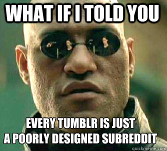 what if i told you every tumblr is just  a poorly designed subreddit - what if i told you every tumblr is just  a poorly designed subreddit  Matrix Morpheus