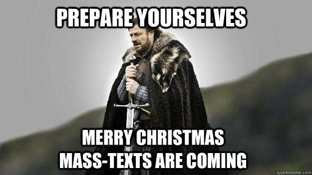 Prepare Yourselves Merry Christmas mass-texts are coming - Prepare Yourselves Merry Christmas mass-texts are coming  Ned stark winter is coming