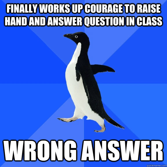 Finally works up courage to raise hand and answer question in class wrong answer - Finally works up courage to raise hand and answer question in class wrong answer  Socially Awkward Penguin