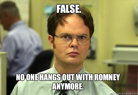 False.  No one hangs out with Romney anymore.  - False.  No one hangs out with Romney anymore.   Dwight