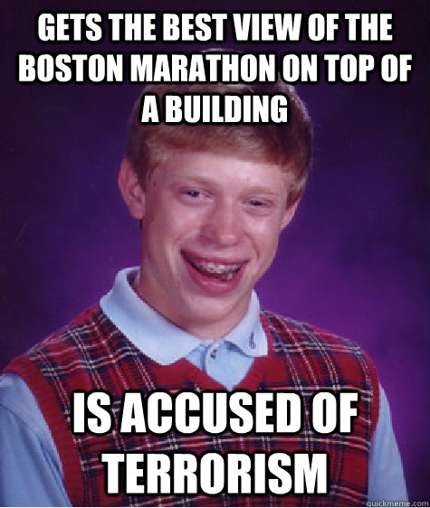 Gets the best view of the Boston marathon on top of a building  Is accused of terrorism - Gets the best view of the Boston marathon on top of a building  Is accused of terrorism  Bad Luck Brian