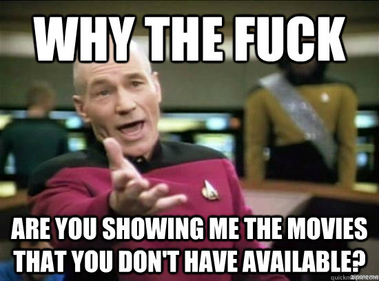Why the fuck are you showing me the movies that you don't have available? - Why the fuck are you showing me the movies that you don't have available?  Annoyed Picard HD
