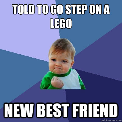 Told to go step on a lego new best friend - Told to go step on a lego new best friend  Success Kid