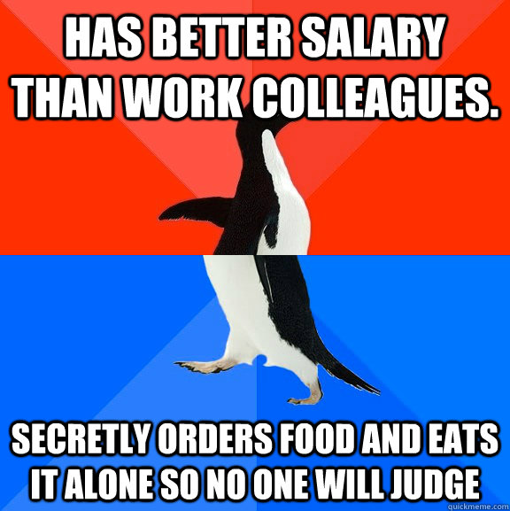 has better salary than work colleagues. secretly orders food and eats it alone so no one will judge - has better salary than work colleagues. secretly orders food and eats it alone so no one will judge  Socially Awesome Awkward Penguin