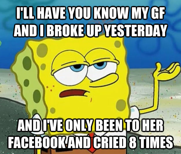I'LL HAVE YOU KNOW MY GF AND I BROKE UP YESTERDAY AND I'VE ONLY BEEN TO HER FACEBOOK AND CRIED 8 TIMES - I'LL HAVE YOU KNOW MY GF AND I BROKE UP YESTERDAY AND I'VE ONLY BEEN TO HER FACEBOOK AND CRIED 8 TIMES  Tough Spongebob