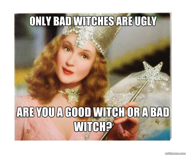 Only bad witches are ugly are you a good witch or a bad witch?