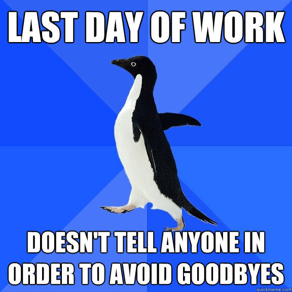 Last day of work Doesn't tell anyone in order to avoid goodbyes - Last day of work Doesn't tell anyone in order to avoid goodbyes  Socially Awkward Penguin