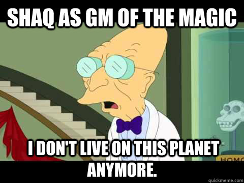 Shaq as GM of the Magic  I don't Live on this planet anymore.