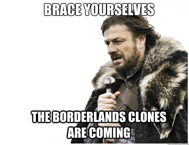 Brace yourselves the borderlands clones are coming
